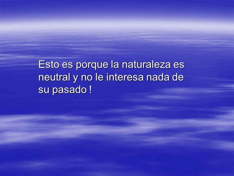 Esto es porque la naturaleza es neutral y no le interesa nada de su pasado !