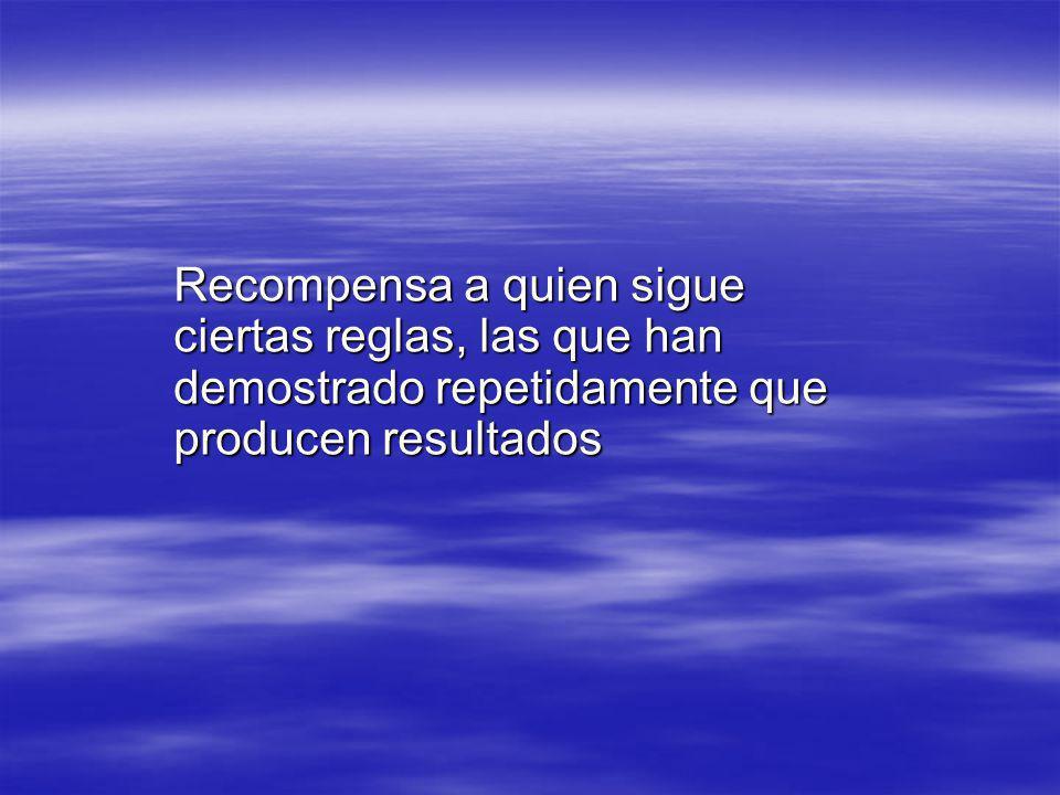 Recompensa a quien sigue ciertas reglas, las que han demostrado repetidamente que producen resultados