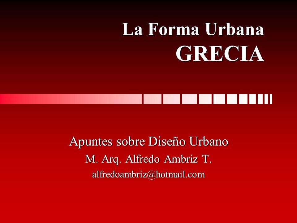 La Forma Urbana GRECIA Apuntes sobre Diseño Urbano M. Arq. Alfredo Ambriz T. alfredoambriz@hotmail.com