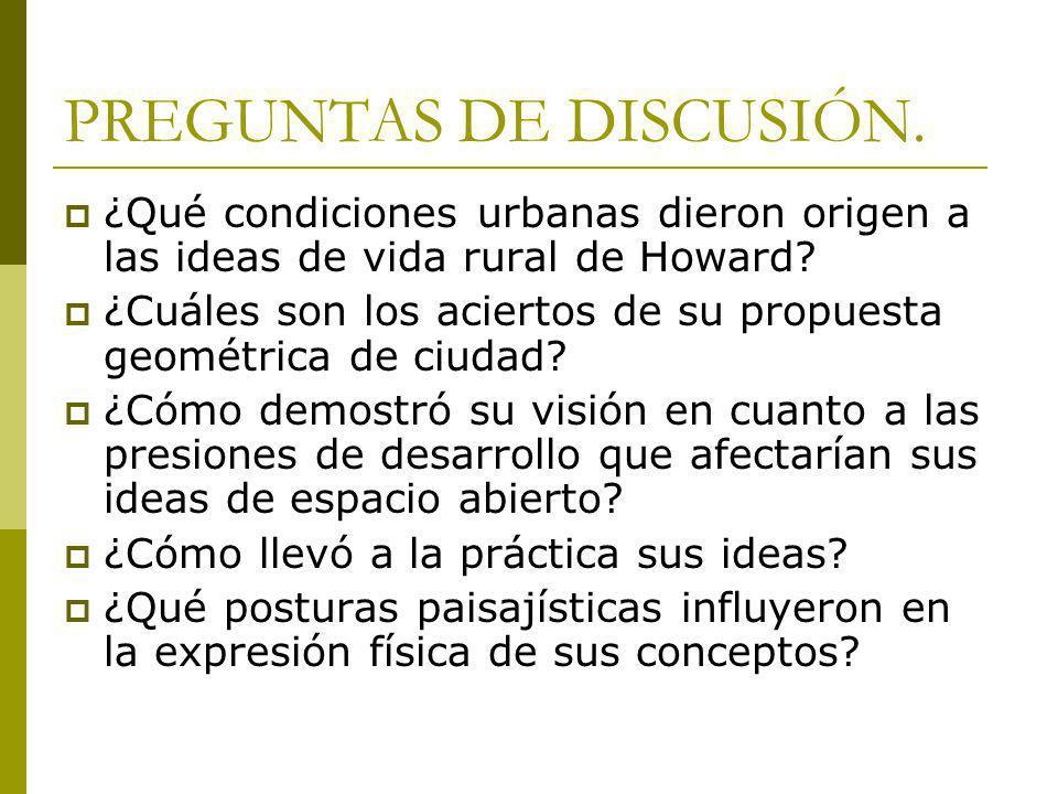 PREGUNTAS DE DISCUSIÓN. ¿Qué condiciones urbanas dieron origen a las ideas de vida rural de Howard? ¿Cuáles son los aciertos de su propuesta geométric