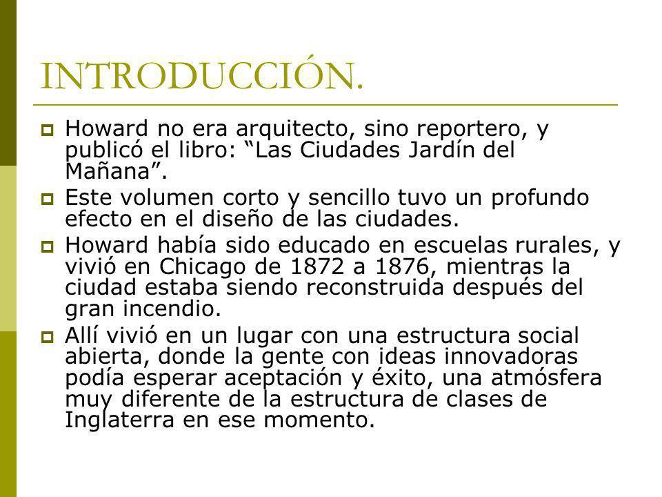INTRODUCCIÓN. Howard no era arquitecto, sino reportero, y publicó el libro: Las Ciudades Jardín del Mañana. Este volumen corto y sencillo tuvo un prof