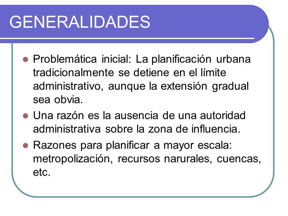 GENERALIDADES Problemática inicial: La planificación urbana tradicionalmente se detiene en el límite administrativo, aunque la extensión gradual sea o