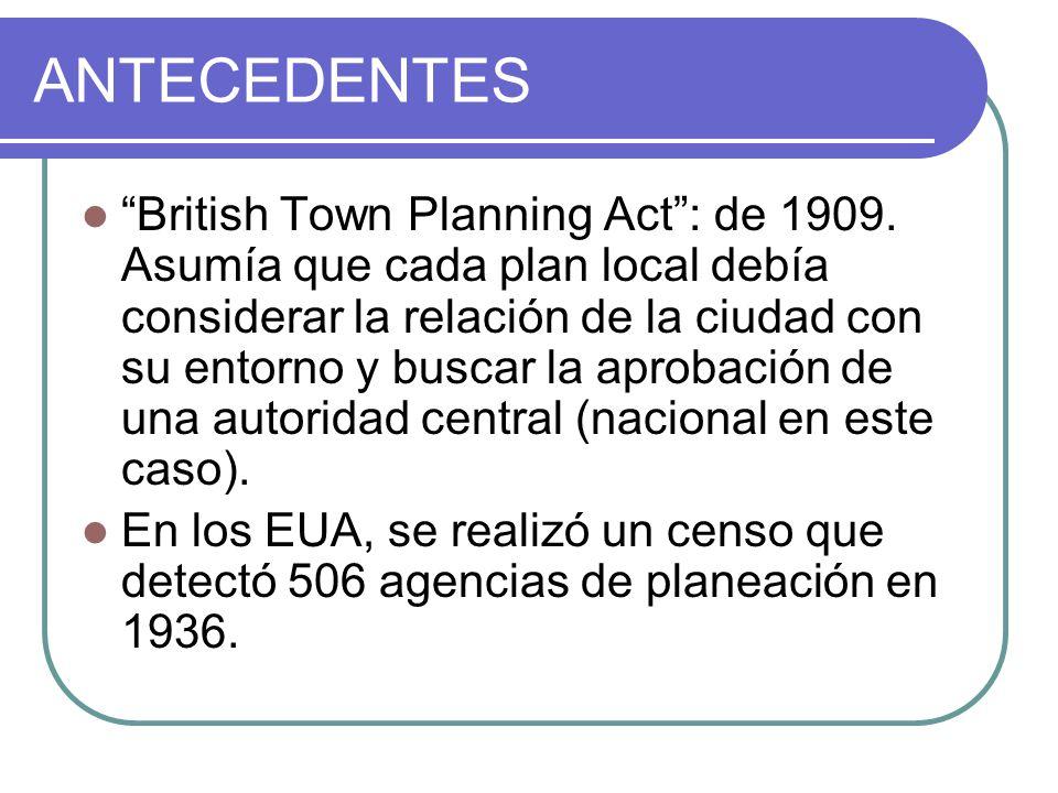 ANTECEDENTES British Town Planning Act: de 1909. Asumía que cada plan local debía considerar la relación de la ciudad con su entorno y buscar la aprob