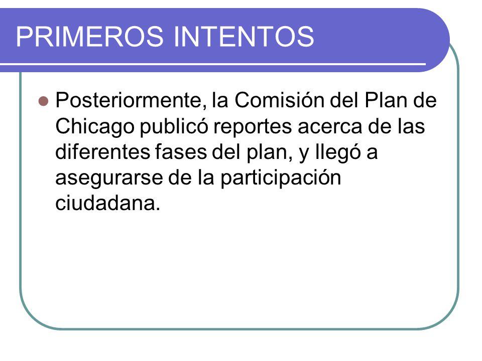 PRIMEROS INTENTOS Posteriormente, la Comisión del Plan de Chicago publicó reportes acerca de las diferentes fases del plan, y llegó a asegurarse de la