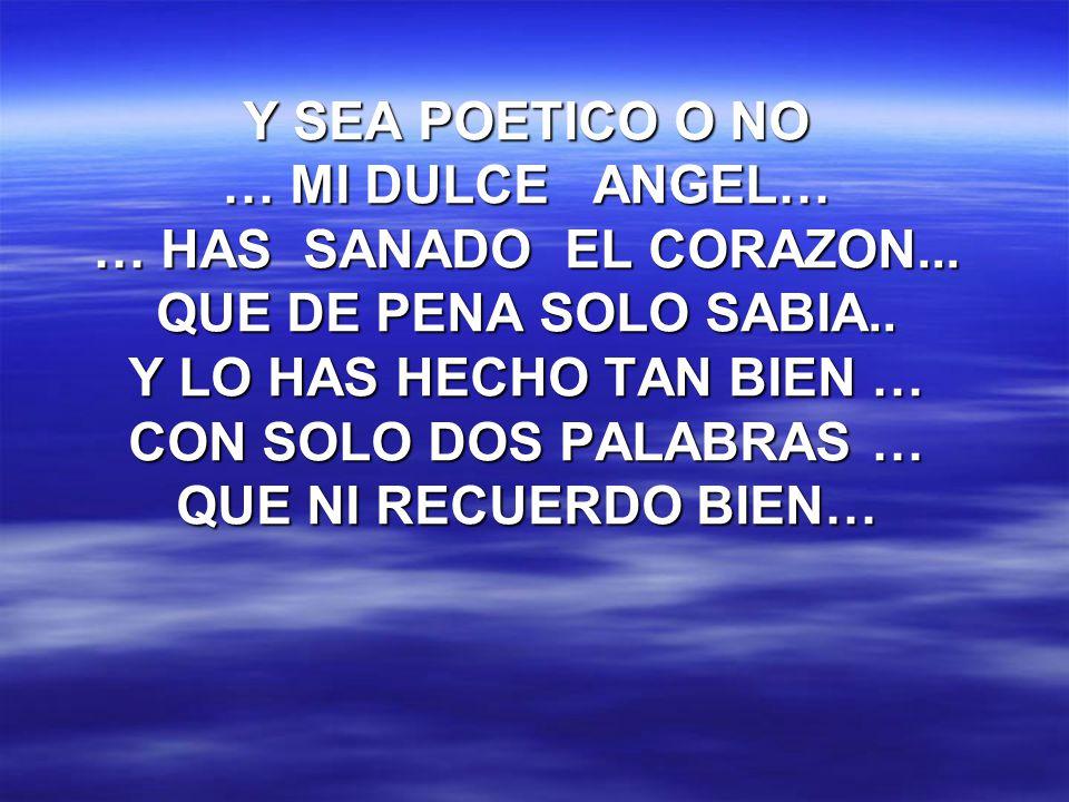 Y SEA POETICO O NO … MI DULCE ANGEL… … HAS SANADO EL CORAZON... QUE DE PENA SOLO SABIA.. Y LO HAS HECHO TAN BIEN … CON SOLO DOS PALABRAS … QUE NI RECU