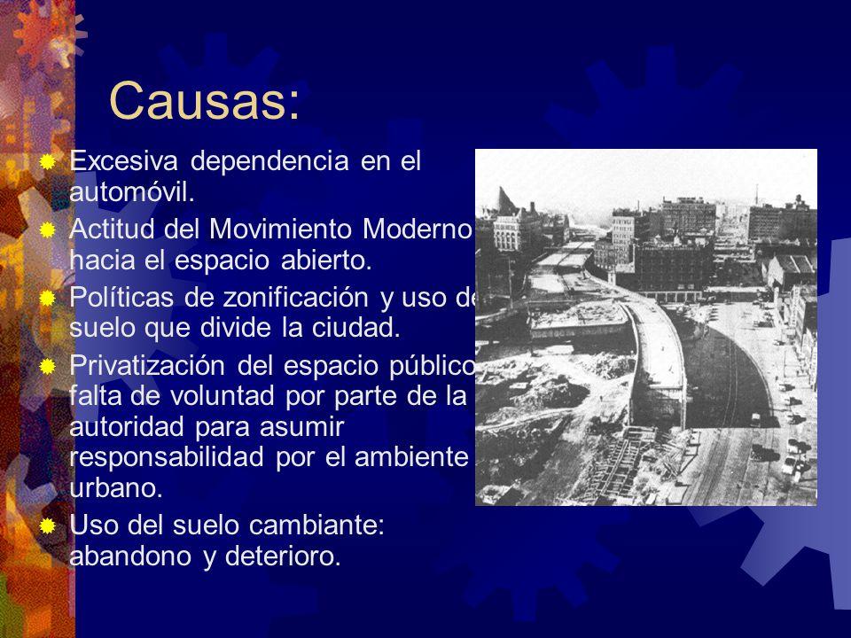 Causas: Excesiva dependencia en el automóvil. Actitud del Movimiento Moderno hacia el espacio abierto. Políticas de zonificación y uso del suelo que d