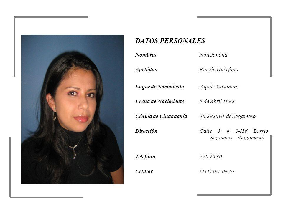 DATOS PERSONALES NombresNini Johana ApellidosRincón Huérfano Lugar de NacimientoYopal - Casanare Fecha de Nacimiento5 de Abril 1983 Cédula de Ciudadan
