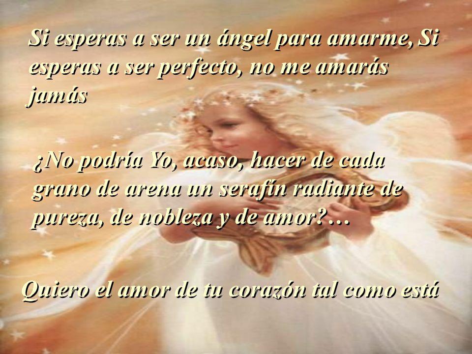 Si esperas a ser un ángel para amarme, Si esperas a ser perfecto, no me amarás jamás ¿No podría Yo, acaso, hacer de cada grano de arena un serafín radiante de pureza, de nobleza y de amor?… Quiero el amor de tu corazón tal como está