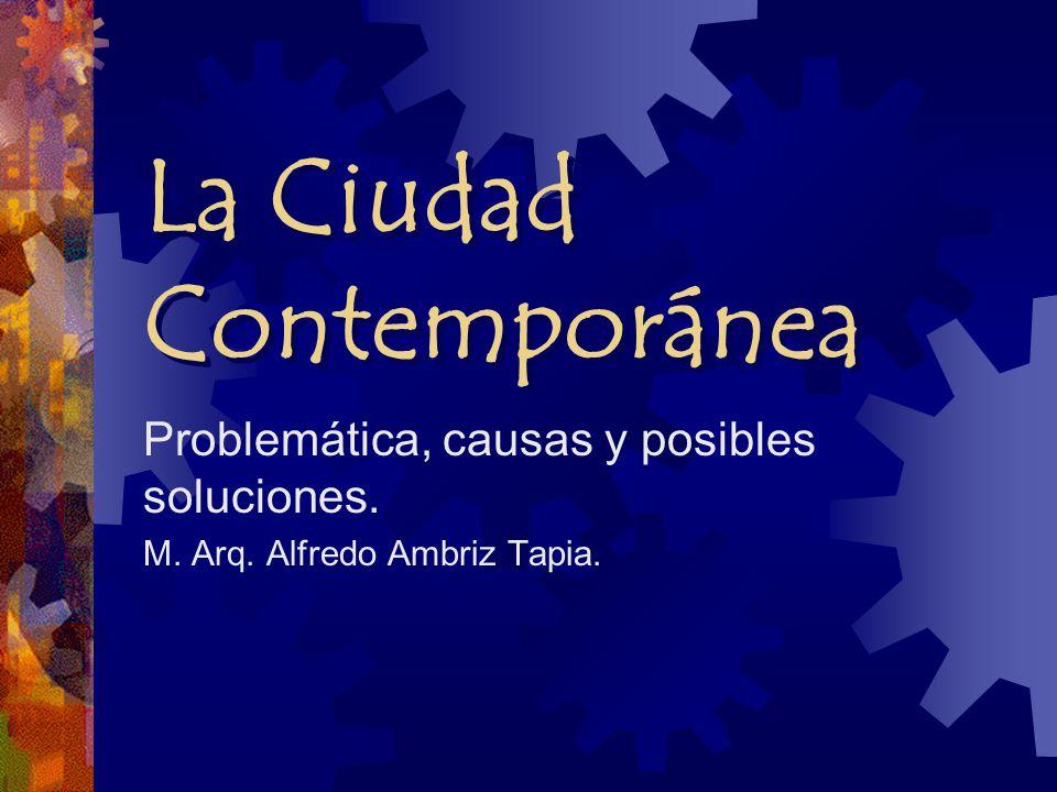 La Ciudad Contemporánea Problemática, causas y posibles soluciones. M. Arq. Alfredo Ambriz Tapia.