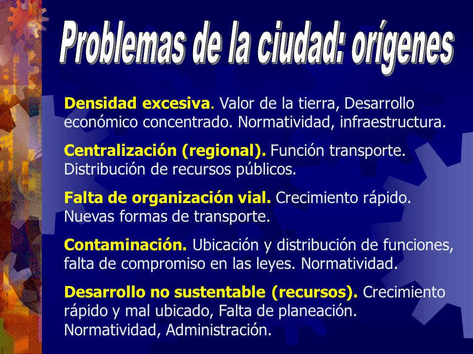 Densidad excesiva. Valor de la tierra, Desarrollo económico concentrado. Normatividad, infraestructura. Centralización (regional). Función transporte.