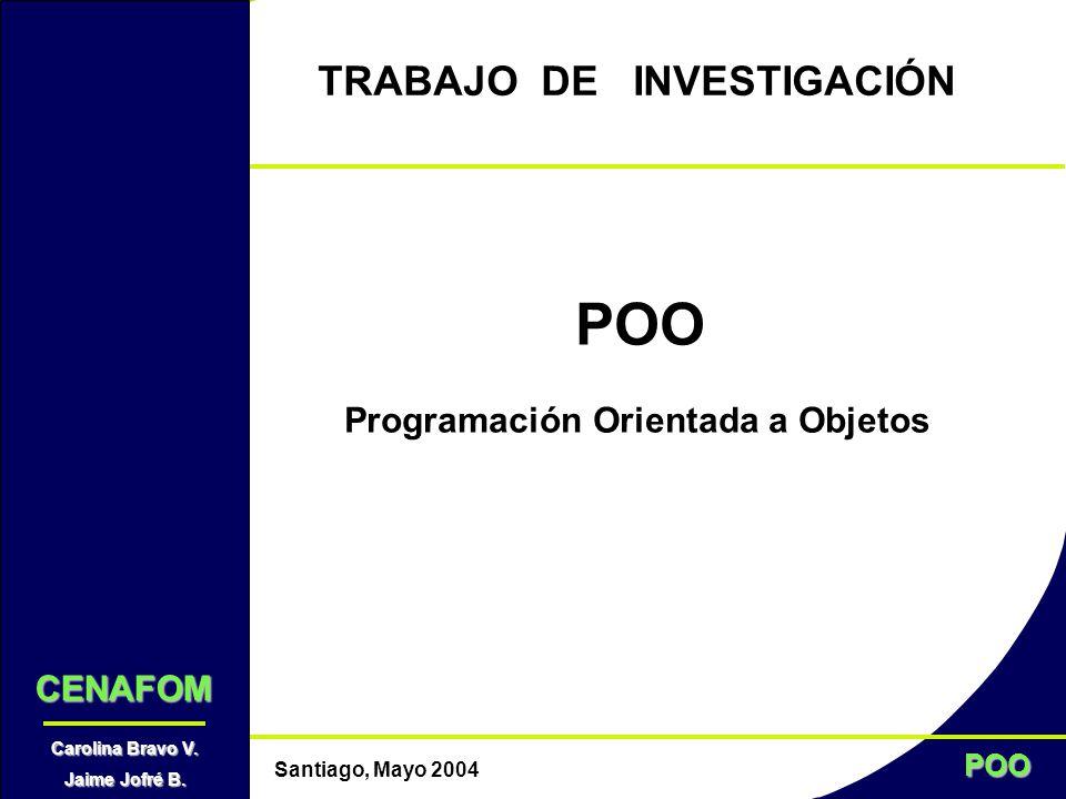 POO Santiago, Mayo 2004 TRABAJO DE INVESTIGACIÓN POO Programación Orientada a Objetos CENAFOM Carolina Bravo V. Jaime Jofré B.