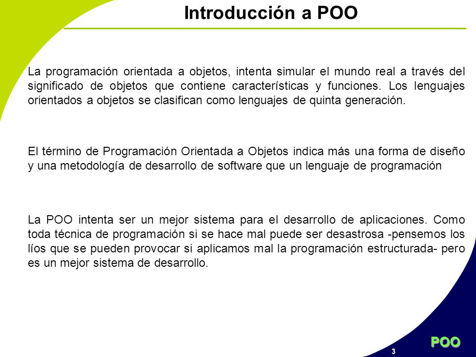 POO 4 Objetivos Afianzar los conceptos de programación estructurada Entender los conceptos básicos y de utilización de la programación orientada a objetos Comprender y aplicar las pautas básicas del diseño de programas (modularidad, encapsulamiento, reutilizaciòn...) Dominio del polimorfismo y la generalidad basada en el mismo.