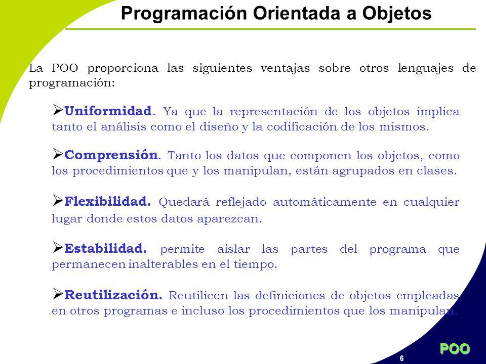 POO 6 Programación Orientada a Objetos La POO proporciona las siguientes ventajas sobre otros lenguajes de programación: Uniformidad. Ya que la repres
