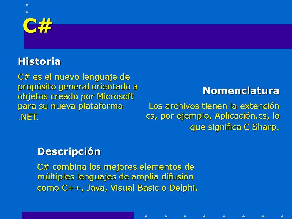 C# Historia C# es el nuevo lenguaje de propósito general orientado a objetos creado por Microsoft para su nueva plataforma.NET. Descripción C# combina