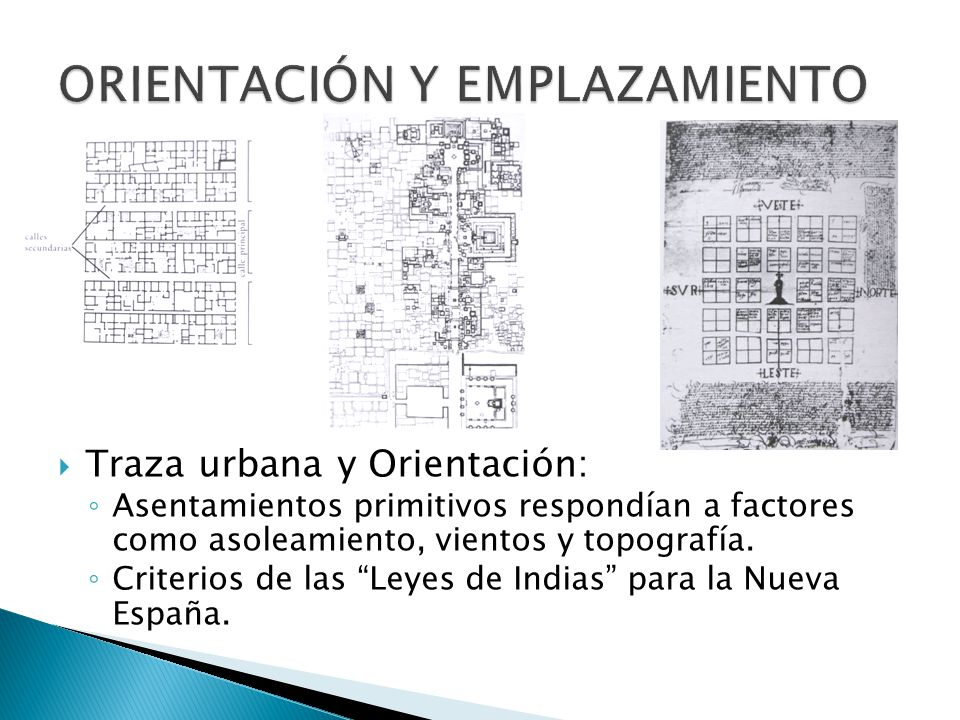 Traza urbana y Orientación: Asentamientos primitivos respondían a factores como asoleamiento, vientos y topografía. Criterios de las Leyes de Indias p