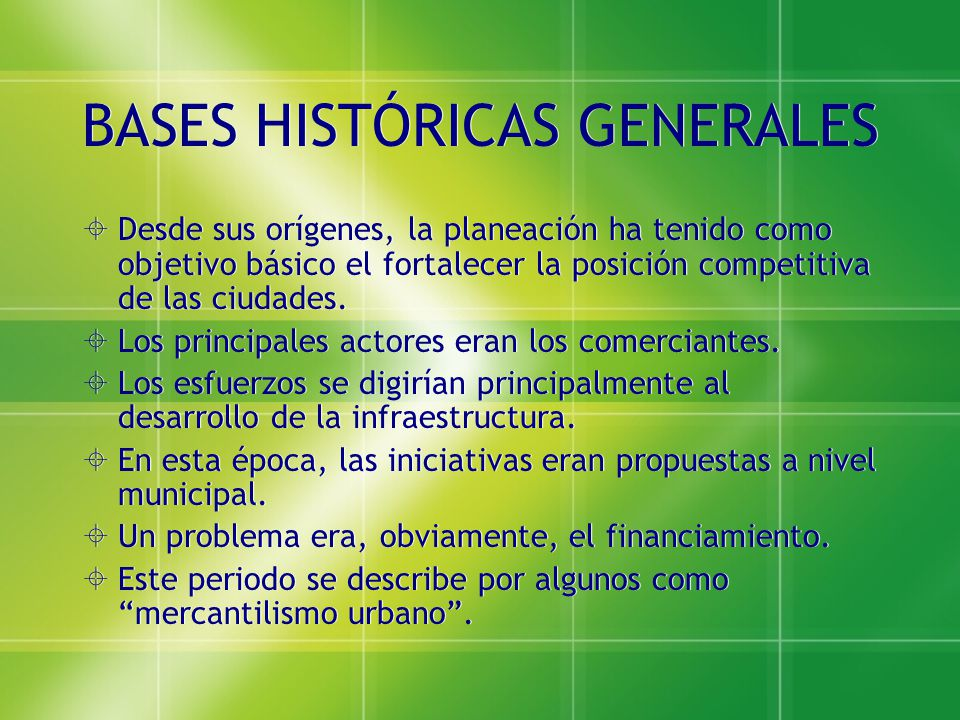 BASES HISTÓRICAS GENERALES Desde sus orígenes, la planeación ha tenido como objetivo básico el fortalecer la posición competitiva de las ciudades. Los
