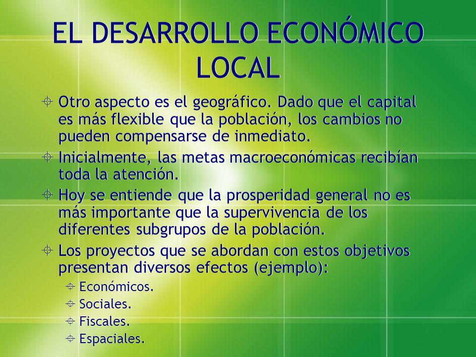 EL DESARROLLO ECONÓMICO LOCAL Otro aspecto es el geográfico. Dado que el capital es más flexible que la población, los cambios no pueden compensarse d