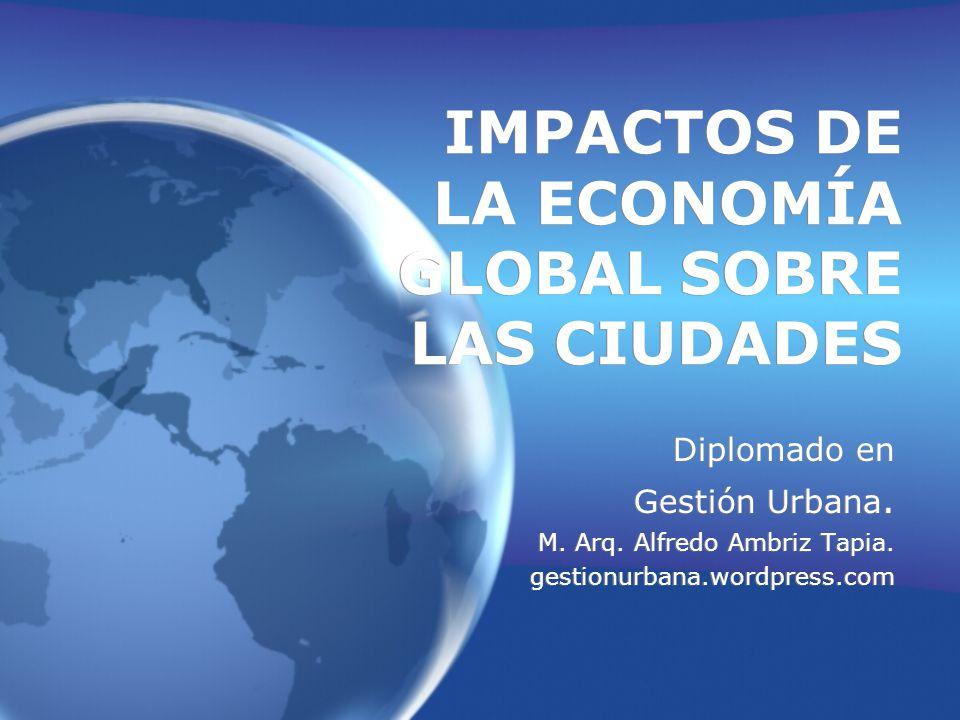 IMPACTOS DE LA ECONOMÍA GLOBAL SOBRE LAS CIUDADES Diplomado en Gestión Urbana.