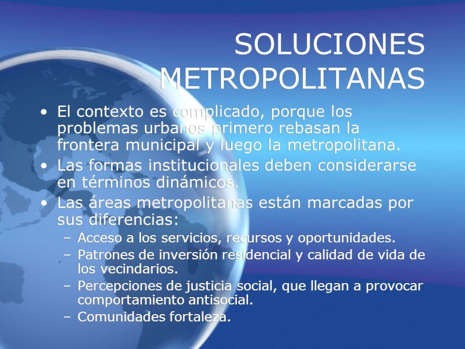SOLUCIONES METROPOLITANAS El contexto es complicado, porque los problemas urbanos primero rebasan la frontera municipal y luego la metropolitana.