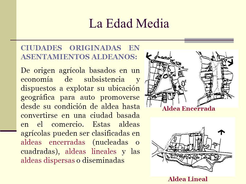 La Edad Media CIUDADES ORIGINADAS EN ASENTAMIENTOS ALDEANOS: De origen agrícola basados en un economía de subsistencia y dispuestos a explotar su ubic
