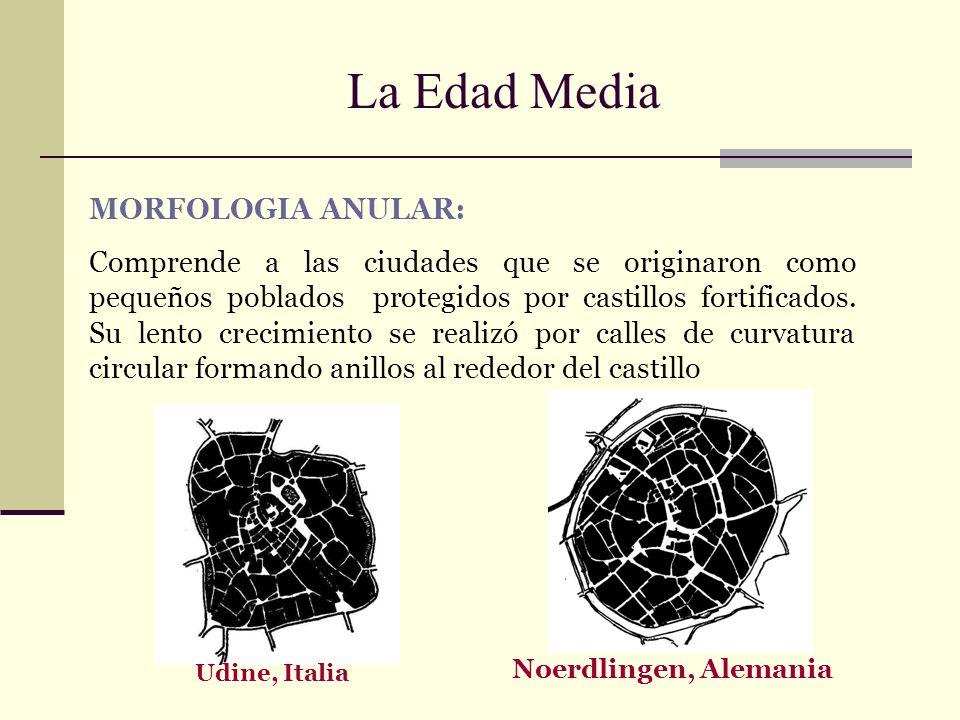 La Edad Media Udine, Italia Noerdlingen, Alemania MORFOLOGIA ANULAR: Comprende a las ciudades que se originaron como pequeños poblados protegidos por
