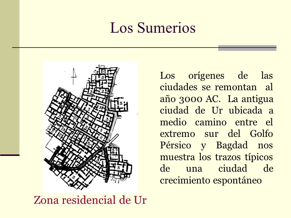 Los Sumerios Los orígenes de las ciudades se remontan al año 3000 AC. La antigua ciudad de Ur ubicada a medio camino entre el extremo sur del Golfo Pé
