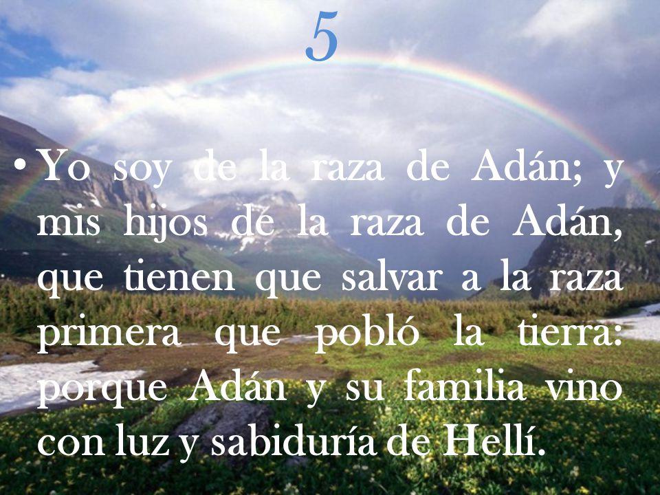 5 Yo soy de la raza de Adán; y mis hijos de la raza de Adán, que tienen que salvar a la raza primera que pobló la tierra: porque Adán y su familia vino con luz y sabiduría de Hellí.
