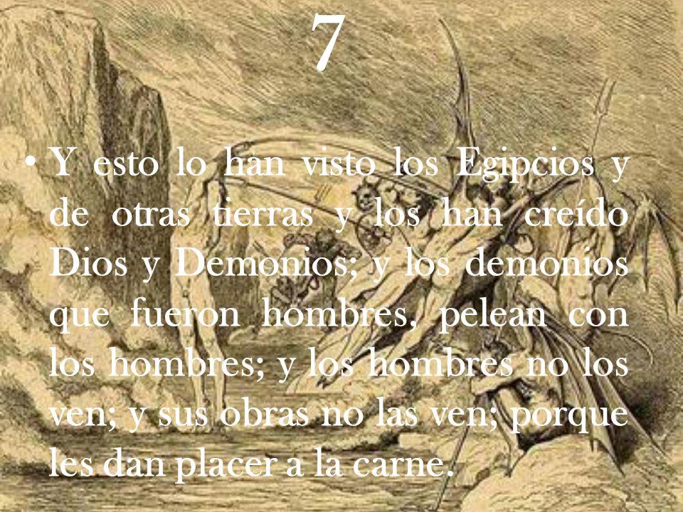 7 Y esto lo han visto los Egipcios y de otras tierras y los han creído Dios y Demonios; y los demonios que fueron hombres, pelean con los hombres; y los hombres no los ven; y sus obras no las ven; porque les dan placer a la carne.