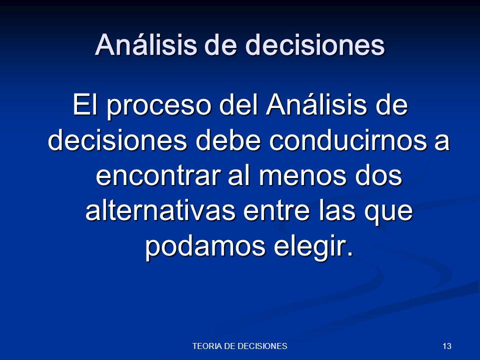 13TEORIA DE DECISIONES Análisis de decisiones El proceso del Análisis de decisiones debe conducirnos a encontrar al menos dos alternativas entre las q
