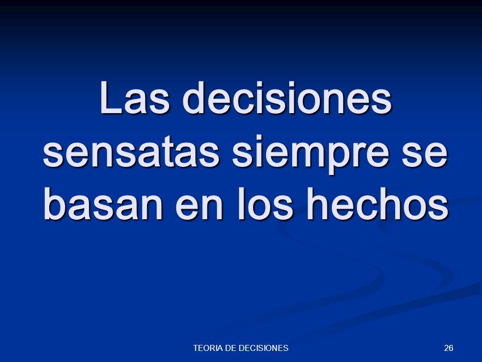 26TEORIA DE DECISIONES Las decisiones sensatas siempre se basan en los hechos
