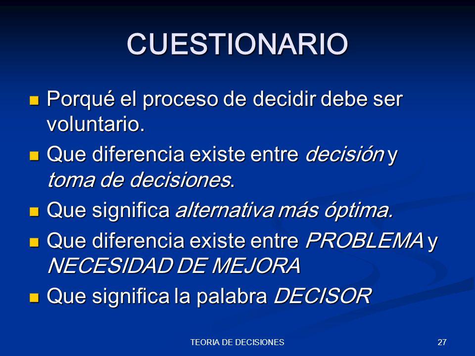 27TEORIA DE DECISIONES CUESTIONARIO Porqué el proceso de decidir debe ser voluntario. Porqué el proceso de decidir debe ser voluntario. Que diferencia