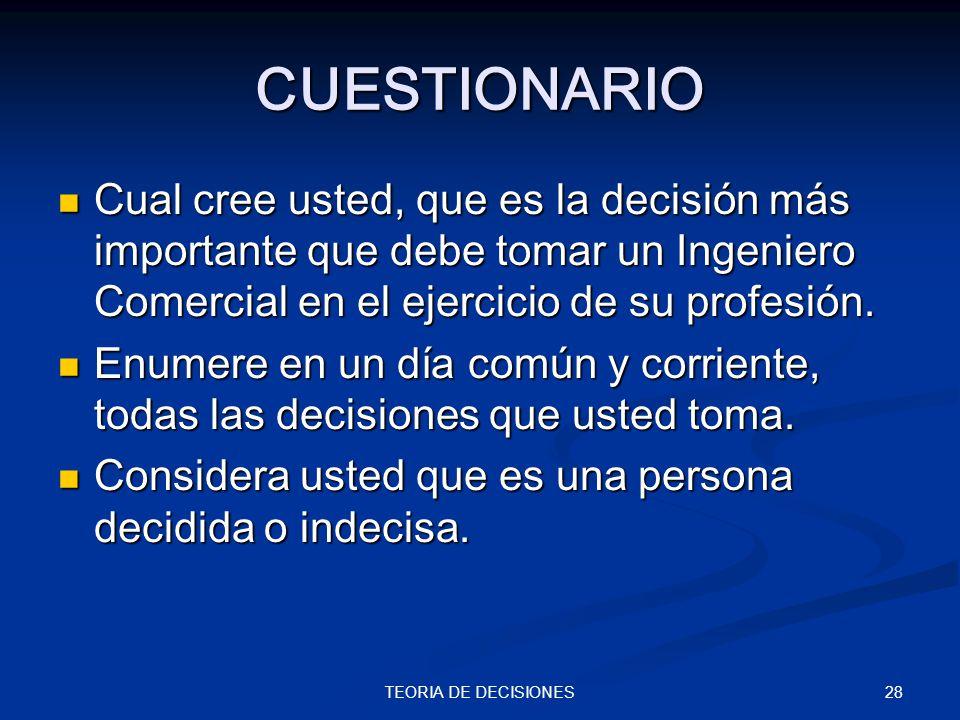 28TEORIA DE DECISIONES CUESTIONARIO Cual cree usted, que es la decisión más importante que debe tomar un Ingeniero Comercial en el ejercicio de su pro