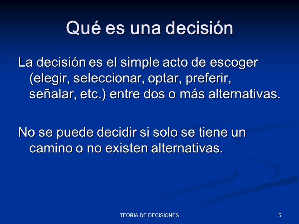 5TEORIA DE DECISIONES Qué es una decisión La decisión es el simple acto de escoger (elegir, seleccionar, optar, preferir, señalar, etc.) entre dos o m