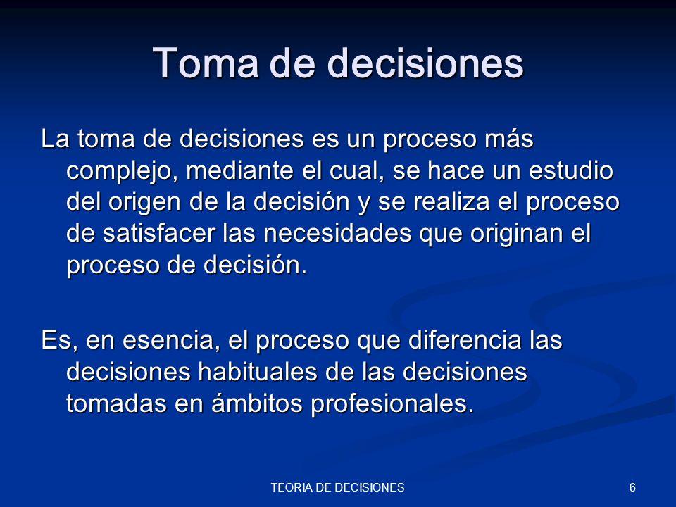6TEORIA DE DECISIONES Toma de decisiones La toma de decisiones es un proceso más complejo, mediante el cual, se hace un estudio del origen de la decis
