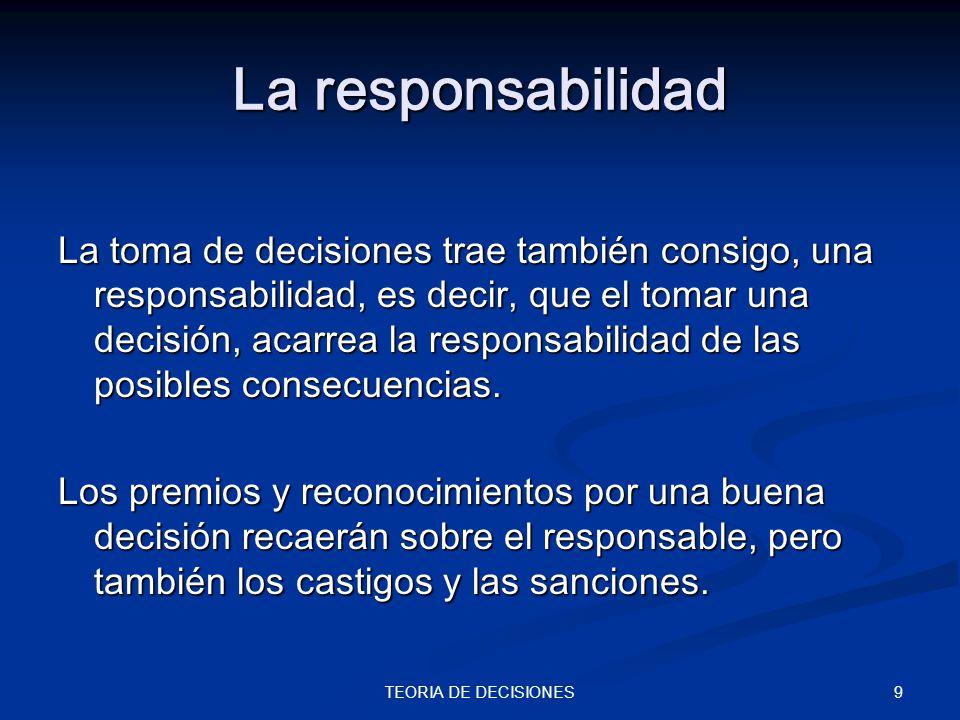 9TEORIA DE DECISIONES La responsabilidad La toma de decisiones trae también consigo, una responsabilidad, es decir, que el tomar una decisión, acarrea
