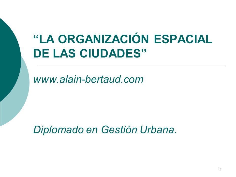 1 LA ORGANIZACIÓN ESPACIAL DE LAS CIUDADES www.alain-bertaud.com Diplomado en Gestión Urbana.