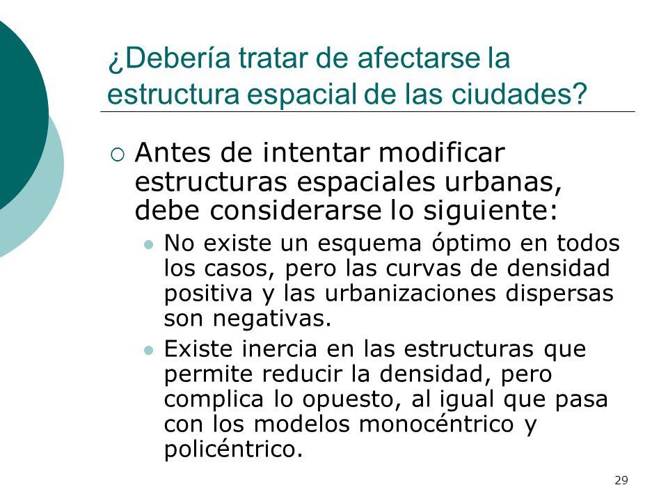 29 ¿Debería tratar de afectarse la estructura espacial de las ciudades? Antes de intentar modificar estructuras espaciales urbanas, debe considerarse
