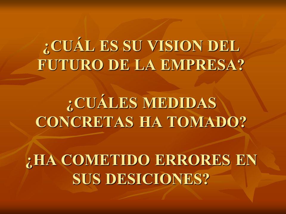 ¿CUÁL ES SU VISION DEL FUTURO DE LA EMPRESA? ¿CUÁLES MEDIDAS CONCRETAS HA TOMADO? ¿HA COMETIDO ERRORES EN SUS DESICIONES?
