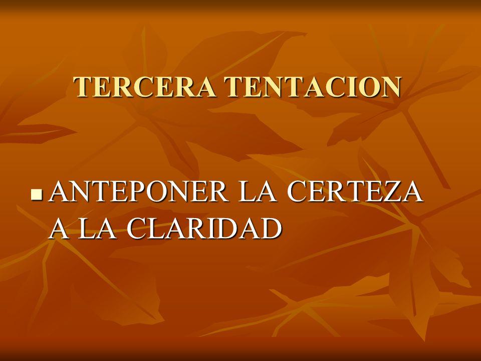 TERCERA TENTACION ANTEPONER LA CERTEZA A LA CLARIDAD ANTEPONER LA CERTEZA A LA CLARIDAD