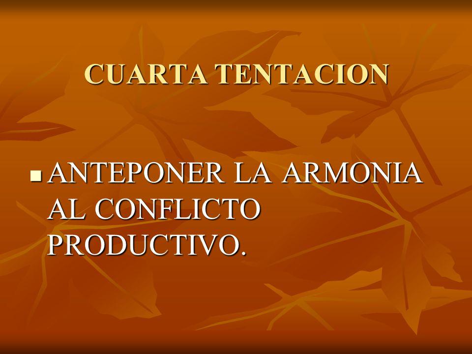 CUARTA TENTACION ANTEPONER LA ARMONIA AL CONFLICTO PRODUCTIVO. ANTEPONER LA ARMONIA AL CONFLICTO PRODUCTIVO.