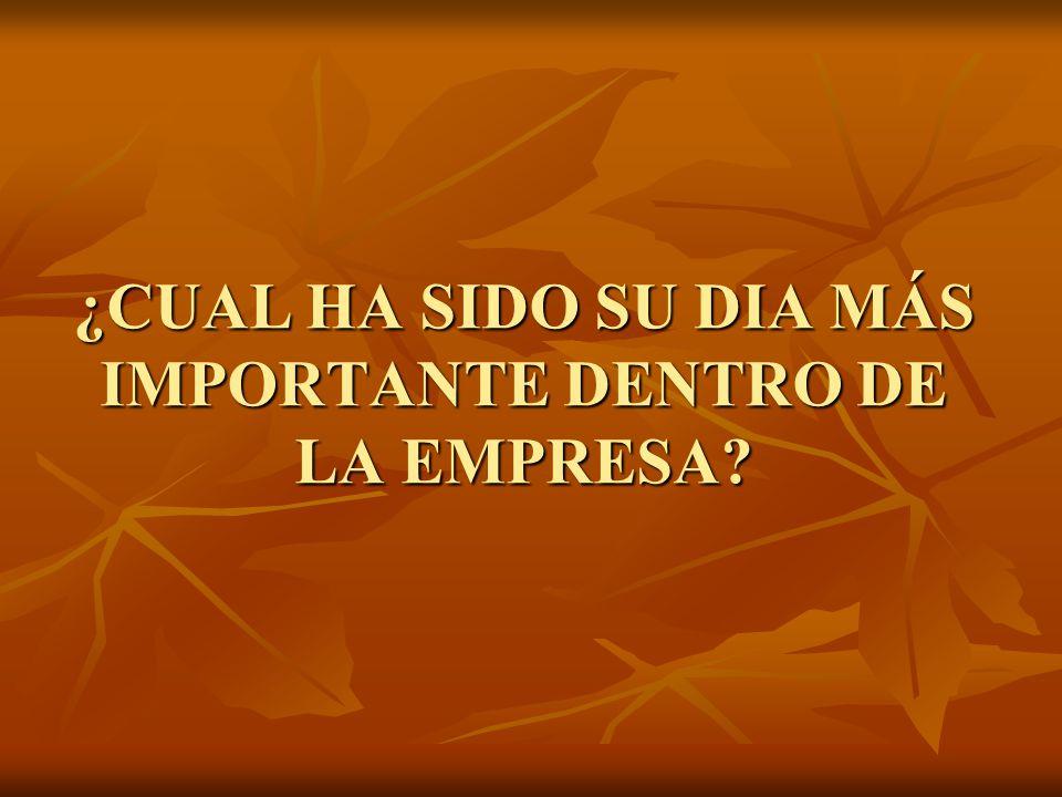 ¿CUAL HA SIDO SU DIA MÁS IMPORTANTE DENTRO DE LA EMPRESA?