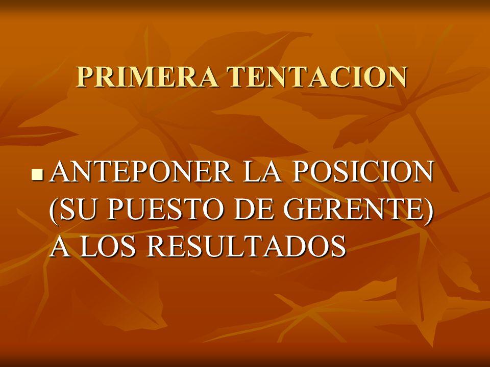 PRIMERA TENTACION ANTEPONER LA POSICION (SU PUESTO DE GERENTE) A LOS RESULTADOS ANTEPONER LA POSICION (SU PUESTO DE GERENTE) A LOS RESULTADOS