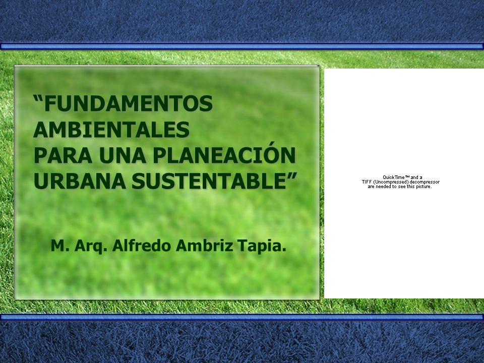 FUNDAMENTOS AMBIENTALES PARA UNA PLANEACIÓN URBANA SUSTENTABLE M. Arq. Alfredo Ambriz Tapia.