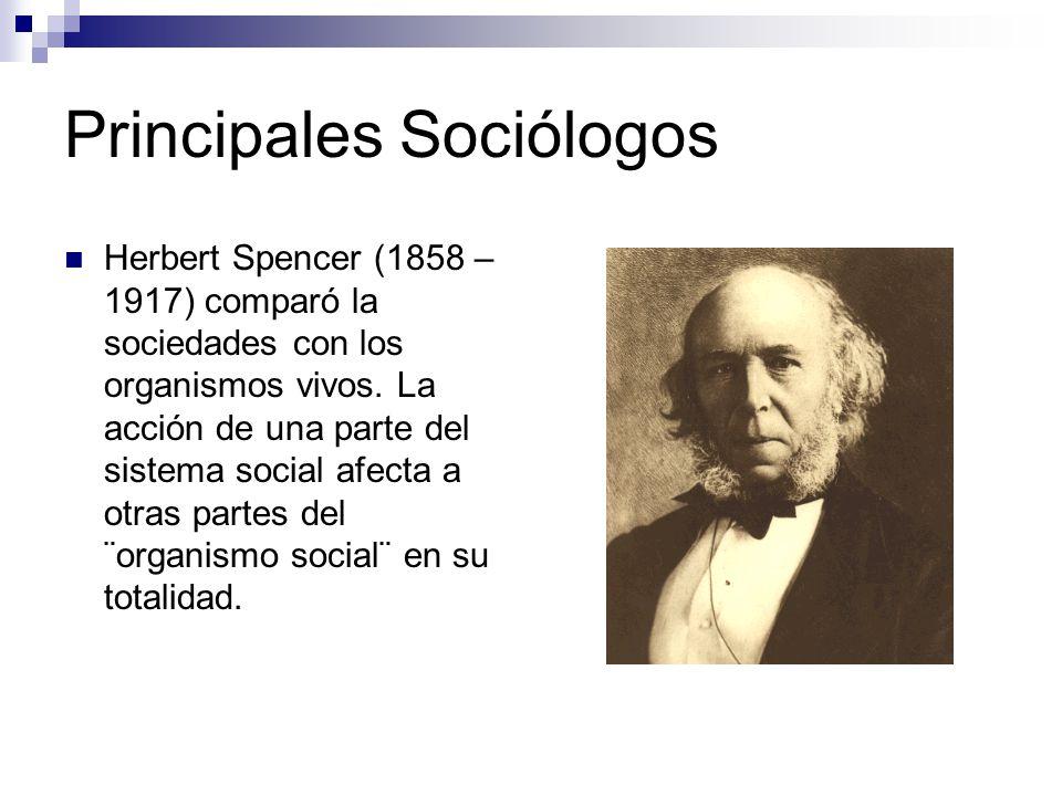 Principales Sociólogos Emile Durkheim (1858 – 1917) Dio verdadera coherencia y vigor analítico, y utilizó por primera vez el análisis estadístico como método de investigación de la sociología.