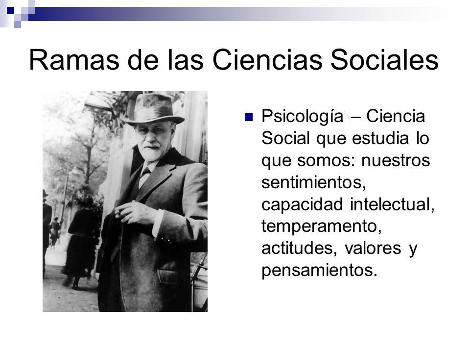 Ramas de las Ciencias Sociales Sociología – Ciencia Social que estudia la vida en grupo: el origen y desarrollo de las sociedades, el comportamiento humano en situaciones sociales y su vida en comunidad.