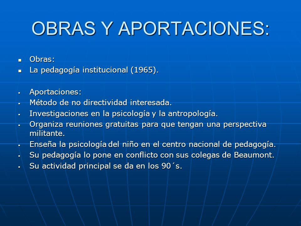 OBRAS Y APORTACIONES: Obras: Obras: La pedagogía institucional (1965). La pedagogía institucional (1965). Aportaciones: Aportaciones: Método de no dir