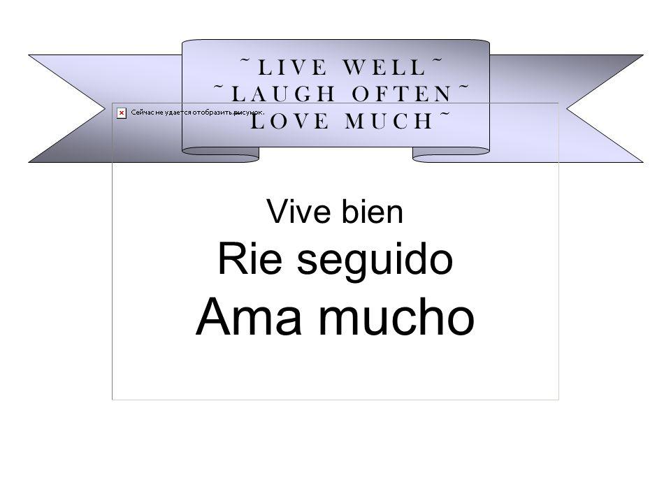 Vive bien Rie seguido Ama mucho ~ L I V E W E L L ~ ~ L A U G H O F T E N ~ ~ L O V E M U C H ~