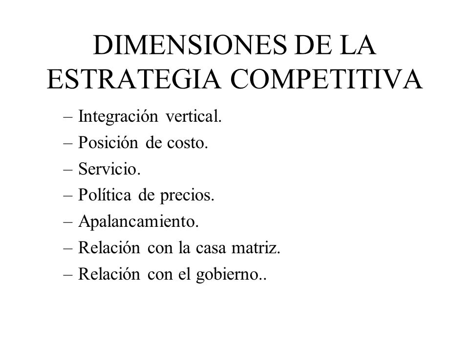 DIMENSIONES DE LA ESTRATEGIA COMPETITIVA –Integración vertical. –Posición de costo. –Servicio. –Política de precios. –Apalancamiento. –Relación con la