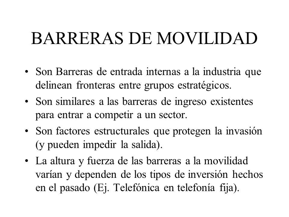 BARRERAS DE MOVILIDAD Son Barreras de entrada internas a la industria que delinean fronteras entre grupos estratégicos. Son similares a las barreras d