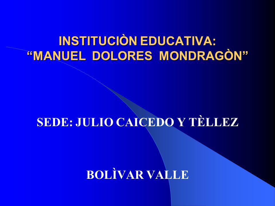INSTITUCIÒN EDUCATIVA: MANUEL DOLORES MONDRAGÒN SEDE: JULIO CAICEDO Y TÈLLEZ BOLÌVAR VALLE